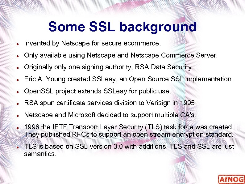 Some SSL background Invented by Netscape for secure ecommerce. Only available using Netscape and