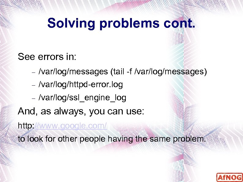 Solving problems cont. See errors in: /var/log/messages (tail -f /var/log/messages) /var/log/httpd-error. log /var/log/ssl_engine_log And,