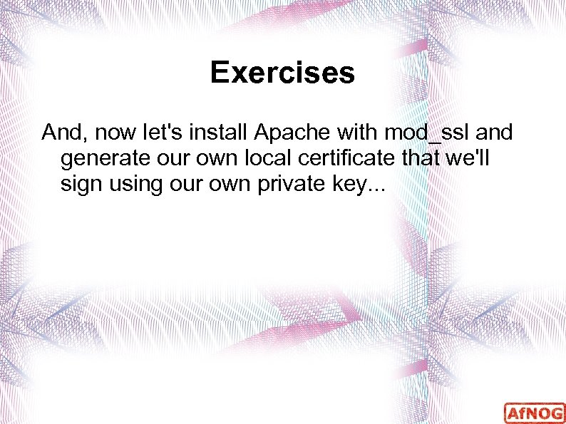 Exercises And, now let's install Apache with mod_ssl and generate our own local certificate