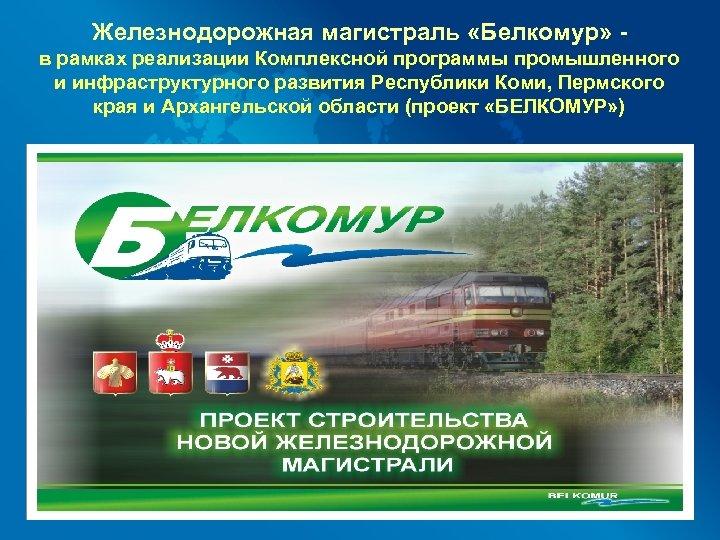 Железнодорожная магистраль «Белкомур» в рамках реализации Комплексной программы промышленного и инфраструктурного развития Республики Коми,