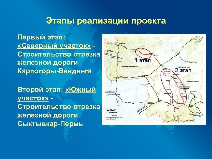 Этапы реализации проекта Первый этап: «Северный участок» Строительство отрезка железной дороги Карпогоры-Вендинга Второй этап: