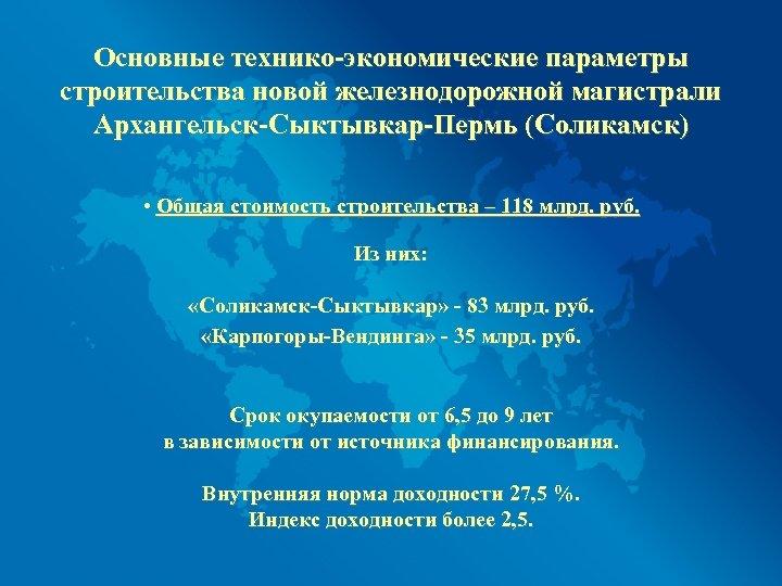 Основные технико-экономические параметры строительства новой железнодорожной магистрали Архангельск-Сыктывкар-Пермь (Соликамск) • Общая стоимость строительства –