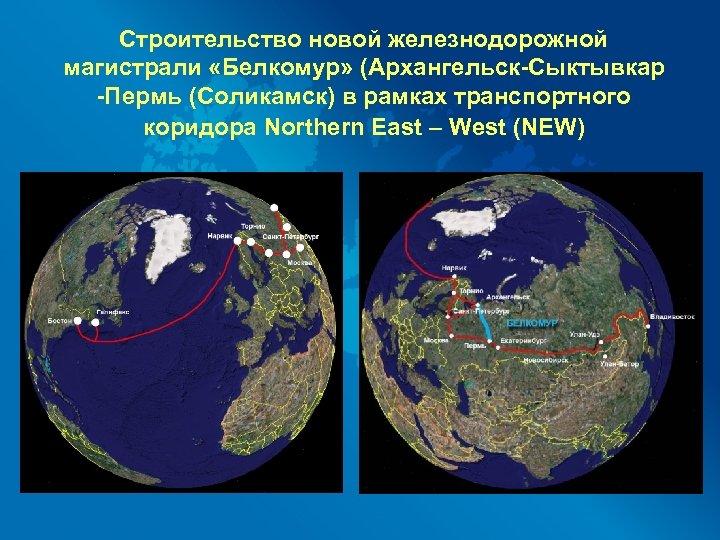 Строительство новой железнодорожной магистрали «Белкомур» (Архангельск-Сыктывкар -Пермь (Соликамск) в рамках транспортного коридора Northern East