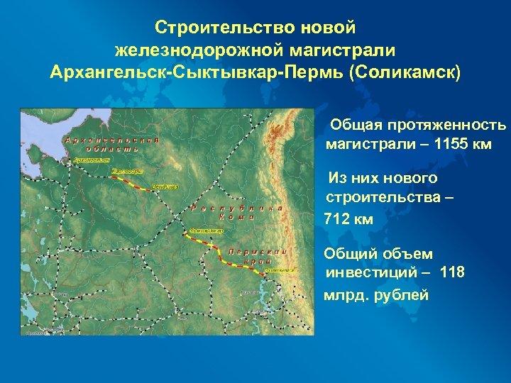 Строительство новой железнодорожной магистрали Архангельск-Сыктывкар-Пермь (Соликамск) Общая протяженность магистрали – 1155 км Из них