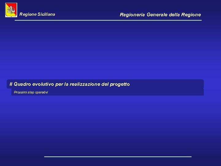 Regione Siciliana Ragioneria Generale della Regione Il Quadro evolutivo per la realizzazione del progetto