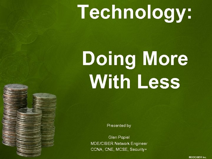 Technology: Doing More With Less Presented by Glen Popiel MDE/CIBER Network Engineer CCNA, CNE,