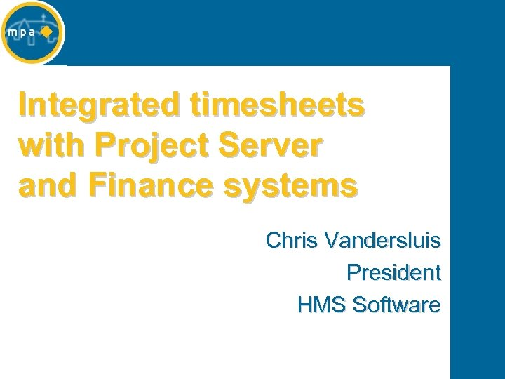 Integrated timesheets with Project Server and Finance systems Chris Vandersluis President HMS Software