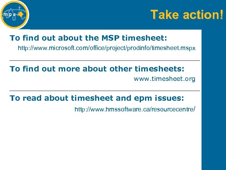 Take action! To find out about the MSP timesheet: http: //www. microsoft. com/office/project/prodinfo/timesheet. mspx