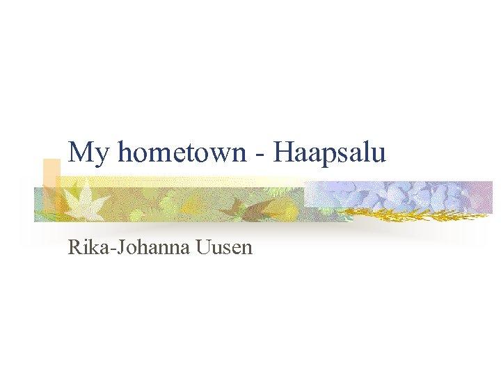 My hometown - Haapsalu Rika-Johanna Uusen