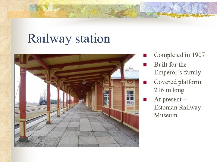 Railway station n n Completed in 1907 Built for the Emperor`s family Covered platform
