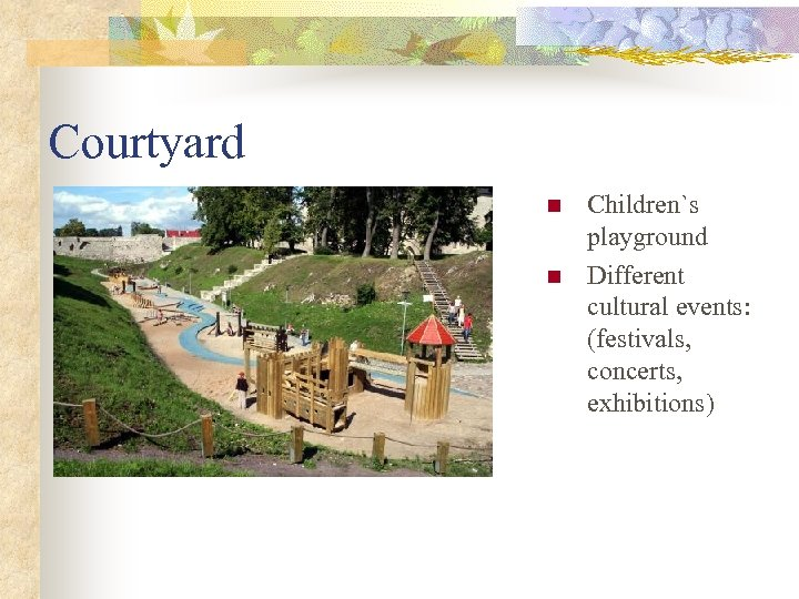 Courtyard n n Children`s playground Different cultural events: (festivals, concerts, exhibitions)