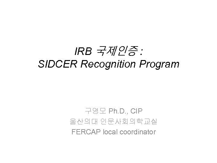 IRB 국제인증 : SIDCER Recognition Program 구영모 Ph. D. , CIP 울산의대 인문사회의학교실 FERCAP