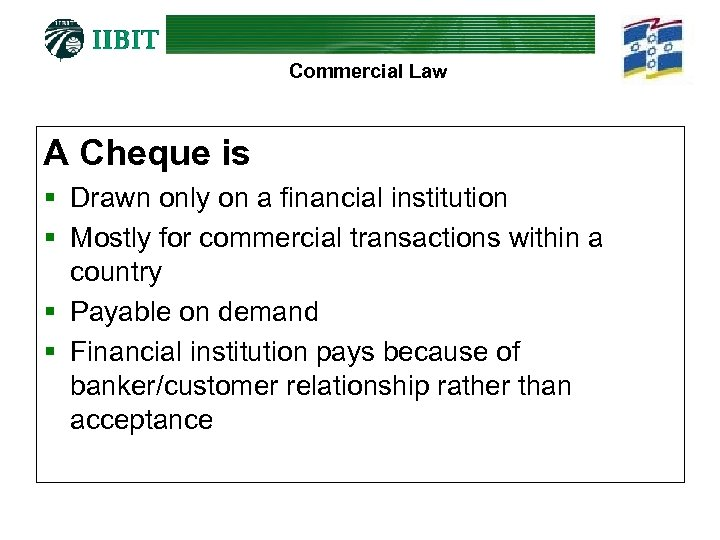 Commercial Law A Cheque is § Drawn only on a financial institution § Mostly