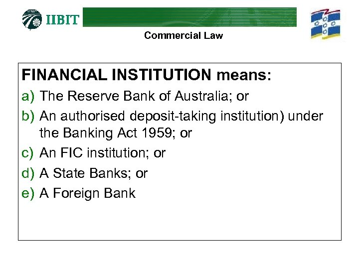 Commercial Law FINANCIAL INSTITUTION means: a) The Reserve Bank of Australia; or b) An
