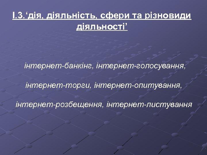 І. 3. 'дія, діяльність, сфери та різновиди діяльності' інтернет-банкінг, інтернет-голосування, інтернет-торги, інтернет-опитування, інтернет-розбещення, інтернет-листування