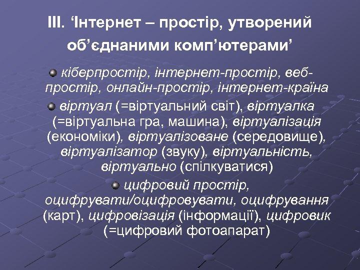 ІІІ. 'Інтернет – простір, утворений об'єднаними комп'ютерами' кіберпростір, інтернет-простір, вебпростір, онлайн-простір, інтернет-країна віртуал (=віртуальний