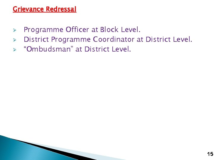 Grievance Redressal Ø Ø Ø Programme Officer at Block Level. District Programme Coordinator at