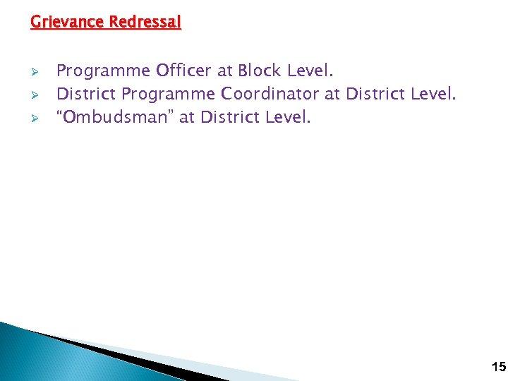 Grievance Redressal Ø Ø Ø Programme Officer at Block Level. District Programme Coordinator at
