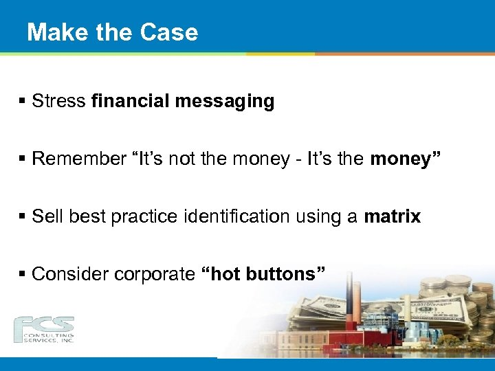"""Make the Case § Stress financial messaging § Remember """"It's not the money -"""