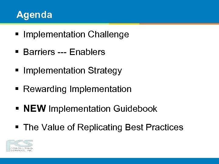 Agenda § Implementation Challenge § Barriers --- Enablers § Implementation Strategy § Rewarding Implementation