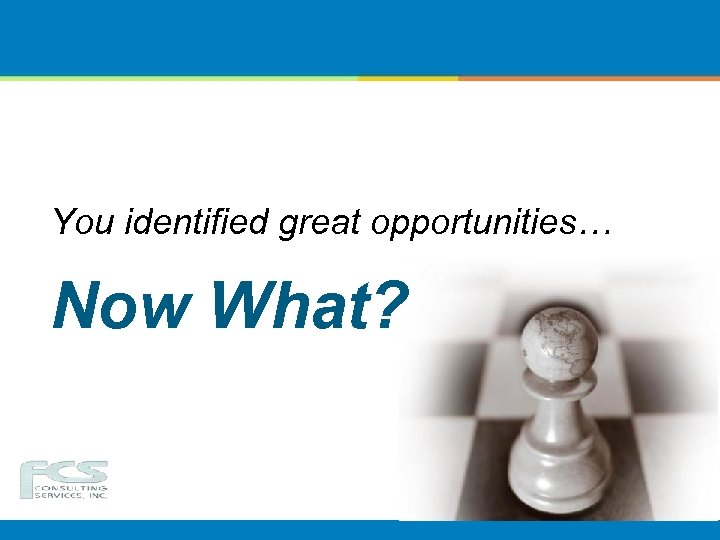 You identified great opportunities… Now What?