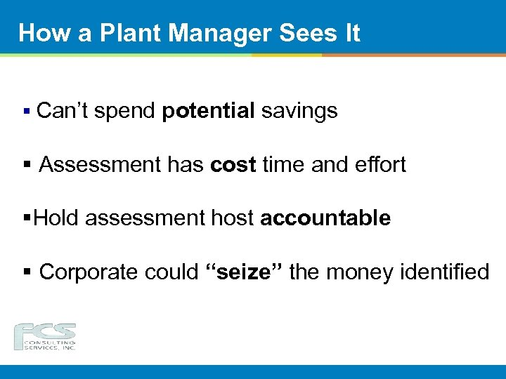 How a Plant Manager Sees It § Can't spend potential savings § Assessment has