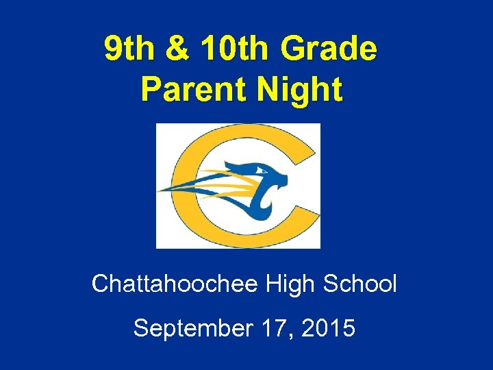 9 th & 10 th Grade Parent Night Chattahoochee High School September 17, 2015