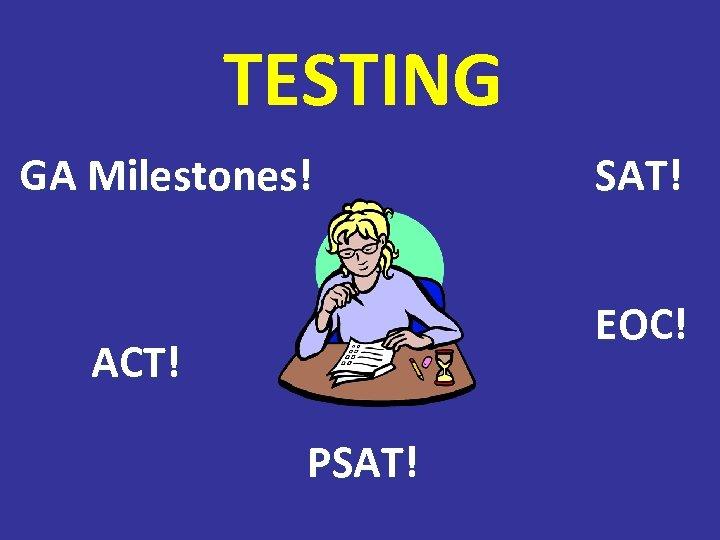 TESTING GA Milestones! SAT! EOC! ACT! PSAT!