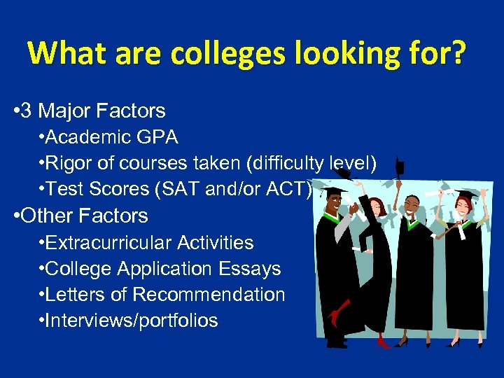 What are colleges looking for? • 3 Major Factors • Academic GPA • Rigor
