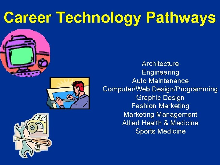 Career Technology Pathways Architecture Engineering Auto Maintenance Computer/Web Design/Programming Graphic Design Fashion Marketing Management