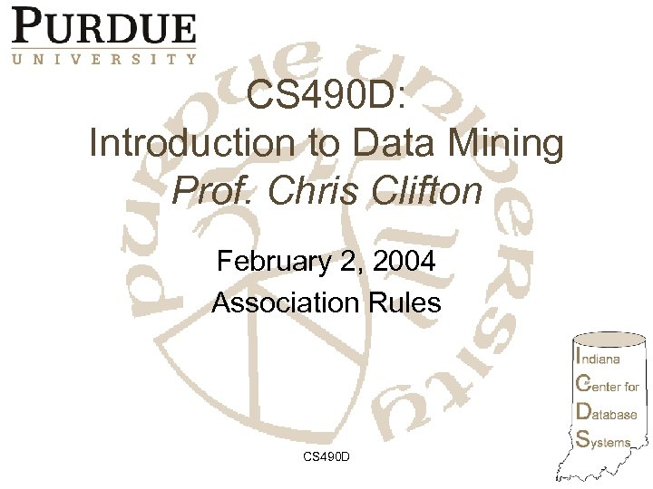 CS 490 D: Introduction to Data Mining Prof. Chris Clifton February 2, 2004 Association