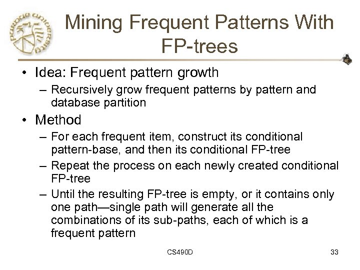 Mining Frequent Patterns With FP-trees • Idea: Frequent pattern growth – Recursively grow frequent