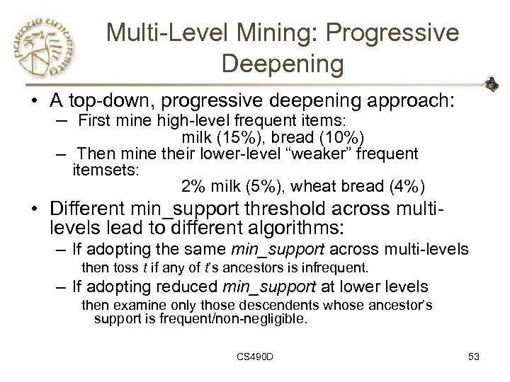 Multi-Level Mining: Progressive Deepening • A top-down, progressive deepening approach: – First mine high-level