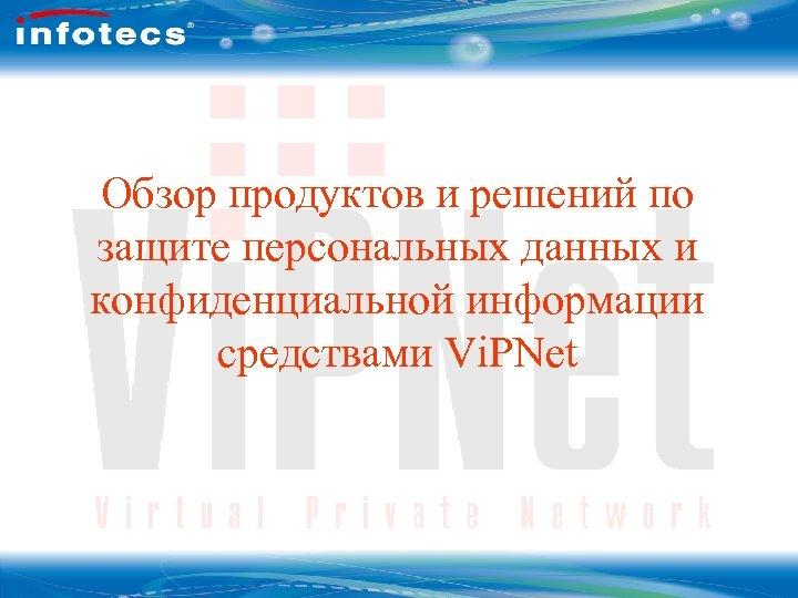 Обзор продуктов и решений по защите персональных данных и конфиденциальной информации средствами Vi. PNet