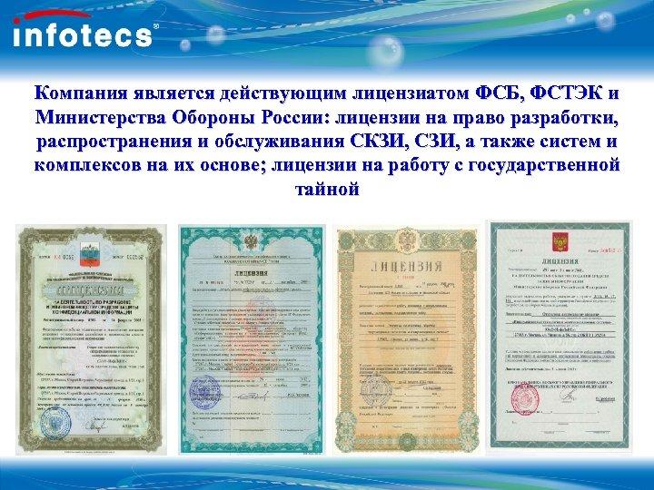Компания является действующим лицензиатом ФСБ, ФСТЭК и Министерства Обороны России: лицензии на право разработки,