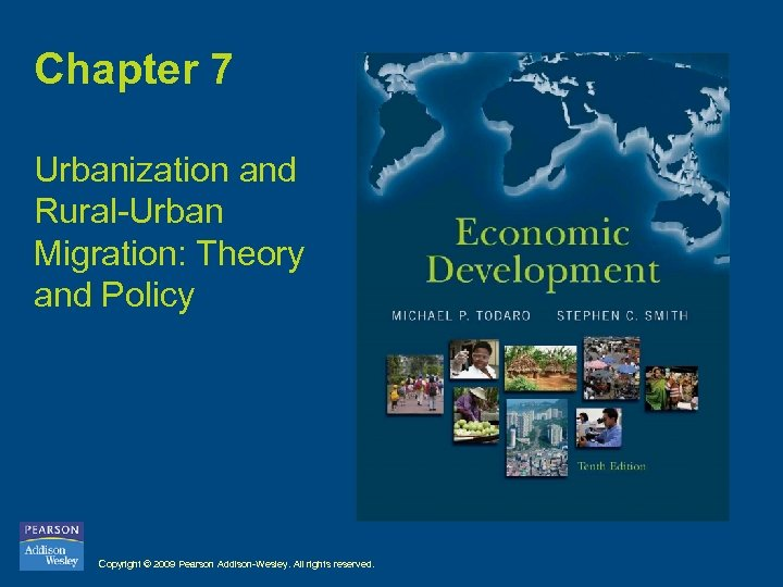 Chapter 7 Urbanization and Rural-Urban Migration: Theory and Policy Copyright © 2009 Pearson Addison-Wesley.