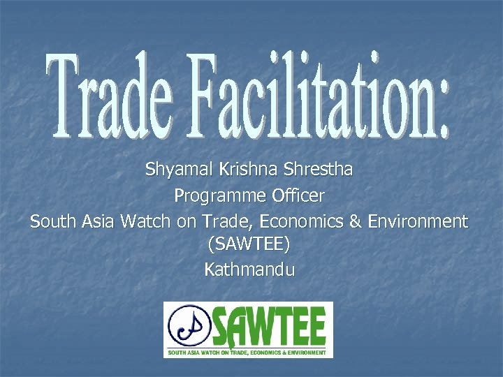 Shyamal Krishna Shrestha Programme Officer South Asia Watch on Trade, Economics & Environment (SAWTEE)