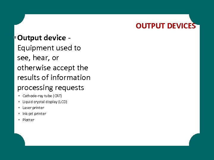 OUTPUT DEVICES § Output device Equipment used to see, hear, or otherwise accept the