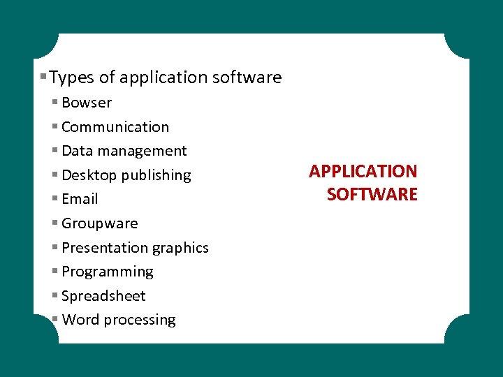 § Types of application software § Bowser § Communication § Data management § Desktop