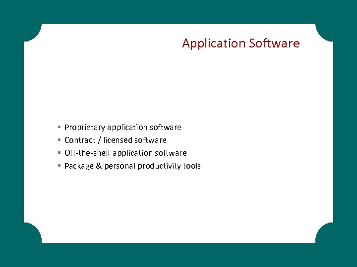 Application Software § § Proprietary application software Contract / licensed software Off-the-shelf application software