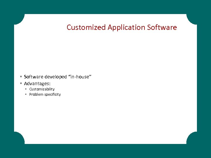 "Customized Application Software § Software developed ""in-house"" § Advantages: § Customizability § Problem specificity"