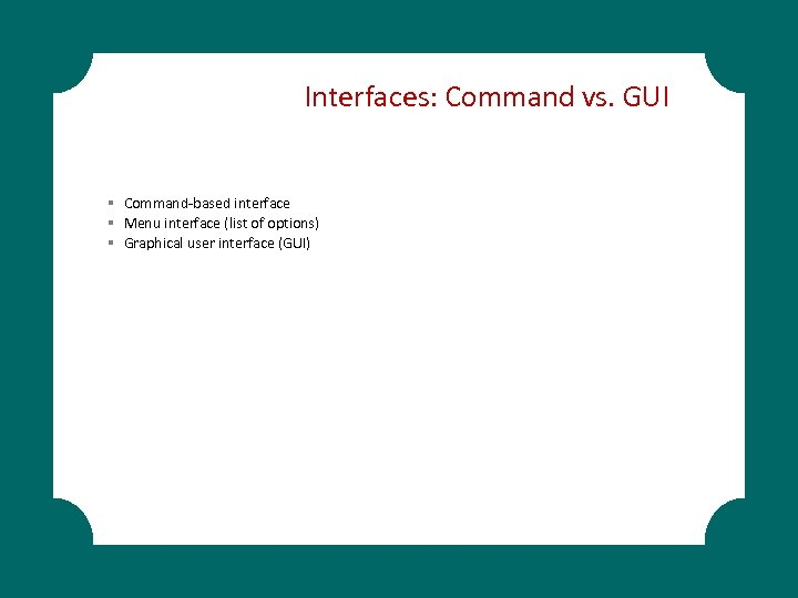 Interfaces: Command vs. GUI § Command-based interface § Menu interface (list of options) §