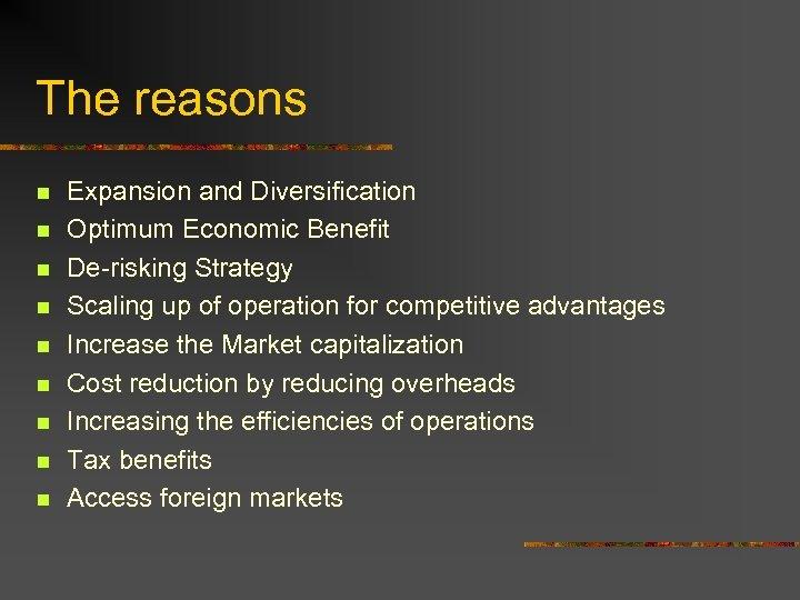 The reasons n n n n n Expansion and Diversification Optimum Economic Benefit De-risking