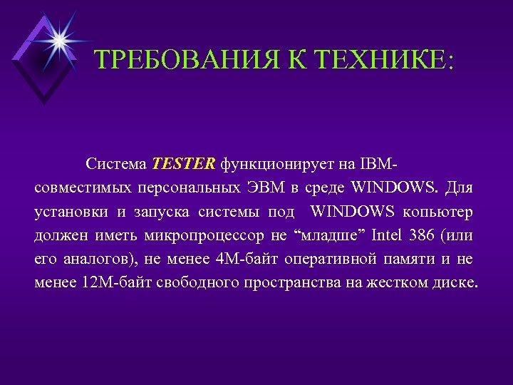 ТРЕБОВАНИЯ К ТЕХНИКЕ: Система TESTER функционирует на IBMсовместимых персональных ЭВМ в среде WINDOWS. Для