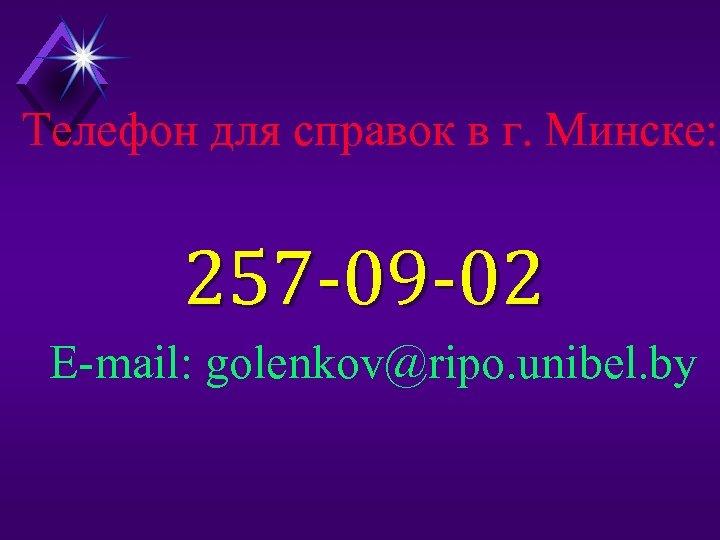 Телефон для справок в г. Минске: 257 -09 -02 E-mail: golenkov@ripo. unibel. by