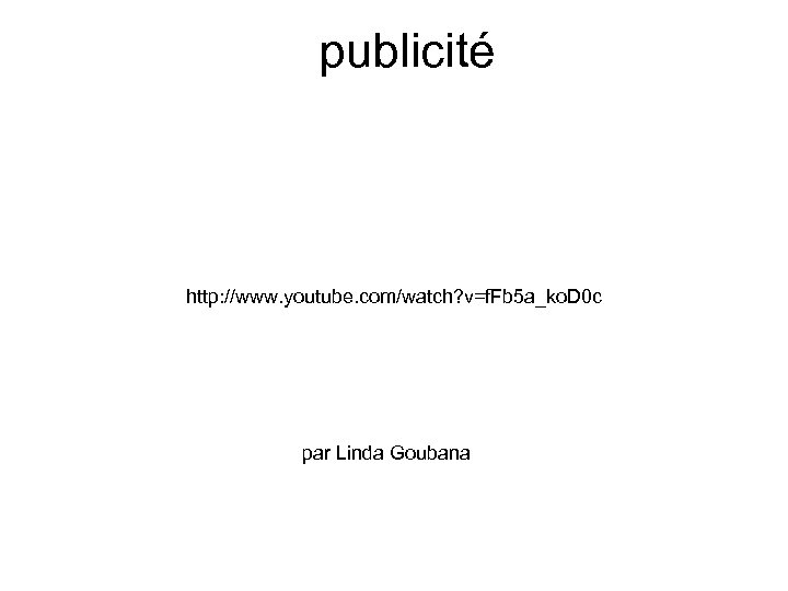 publicité http: //www. youtube. com/watch? v=f. Fb 5 a_ko. D 0 c par Linda