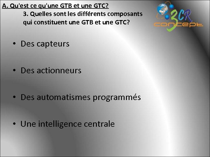 A. Qu'est ce qu'une GTB et une GTC? 3. Quelles sont les différents composants