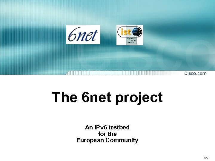 The 6 net project An IPv 6 testbed for the European Community 109
