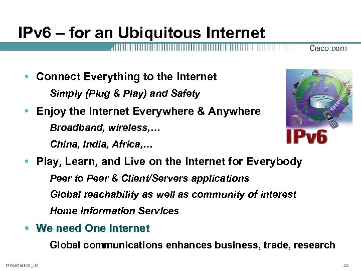 IPv 6 – for an Ubiquitous Internet • Connect Everything to the Internet Simply