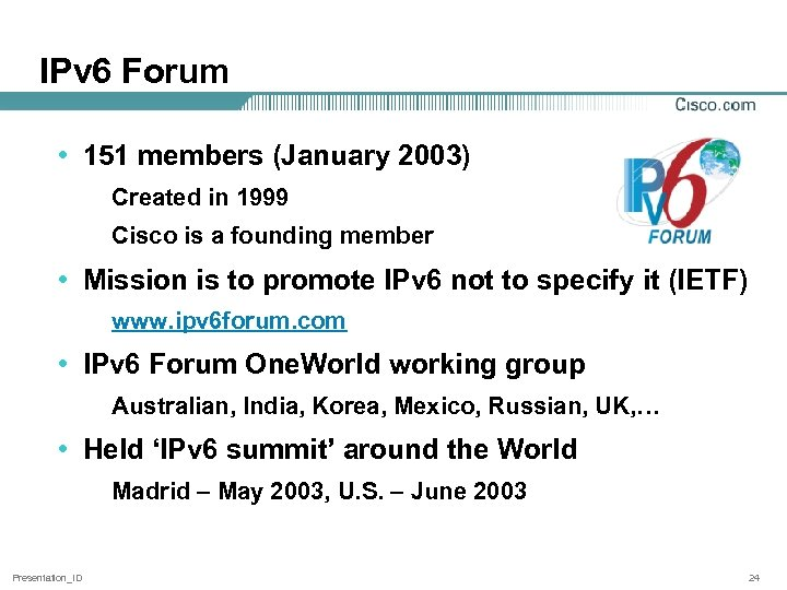 IPv 6 Forum • 151 members (January 2003) Created in 1999 Cisco is a